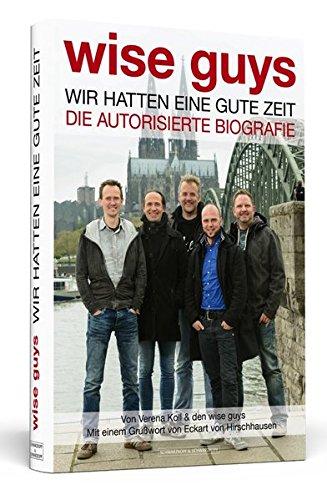 wise guys: Wir hatten eine gute Zeit: Die autorisierte Biografie | Mit einem Grußwort von Eckart von Hirschhausen